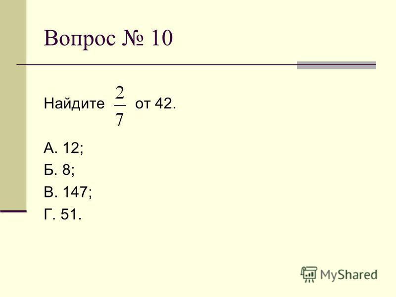 Вопрос 10 Найдите от 42. А. 12; Б. 8; В. 147; Г. 51.