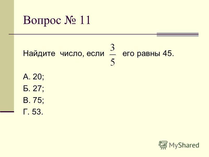 Вопрос 11 Найдите число, если его равны 45. А. 20; Б. 27; В. 75; Г. 53.