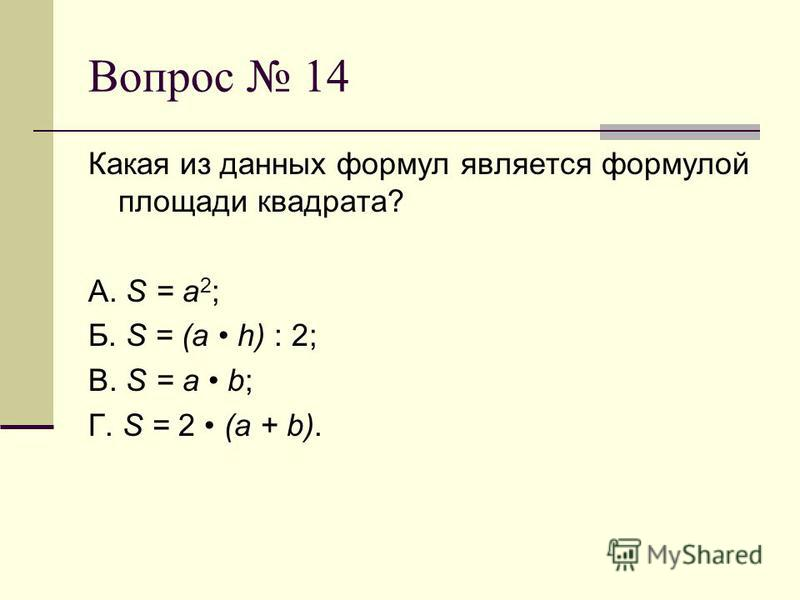 Вопрос 14 Какая из данных формул является формулой площади квадрата? А. S = a 2 ; Б. S = (a h) : 2; В. S = a b; Г. S = 2 (a + b).