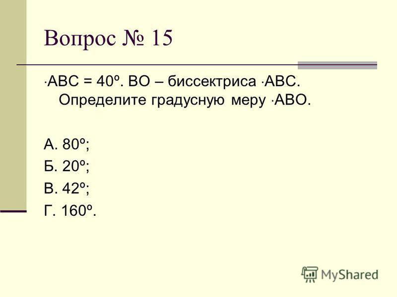 Вопрос 15 АВС = 40º. ВО – биссектриса АВС. Определите градусную меру АВО. А. 80º; Б. 20º; В. 42º; Г. 160º.