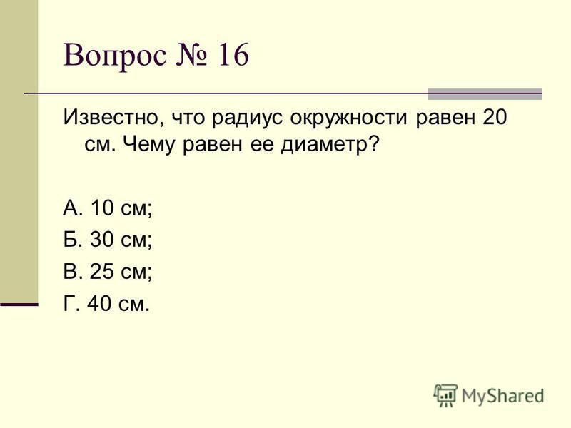 Вопрос 16 Известно, что радиус окружности равен 20 см. Чему равен ее диаметр? А. 10 см; Б. 30 см; В. 25 см; Г. 40 см.
