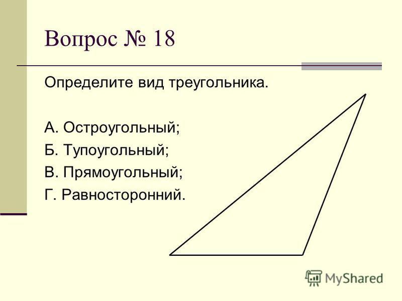 Вопрос 18 Определите вид треугольника. А. Остроугольный; Б. Тупоугольный; В. Прямоугольный; Г. Равносторонний.