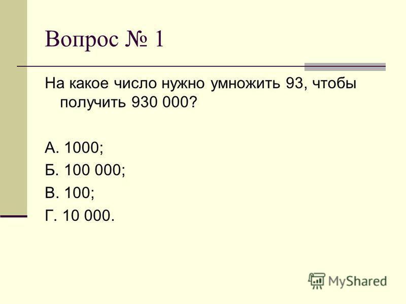 Вопрос 1 На какое число нужно умножить 93, чтобы получить 930 000? А. 1000; Б. 100 000; В. 100; Г. 10 000.
