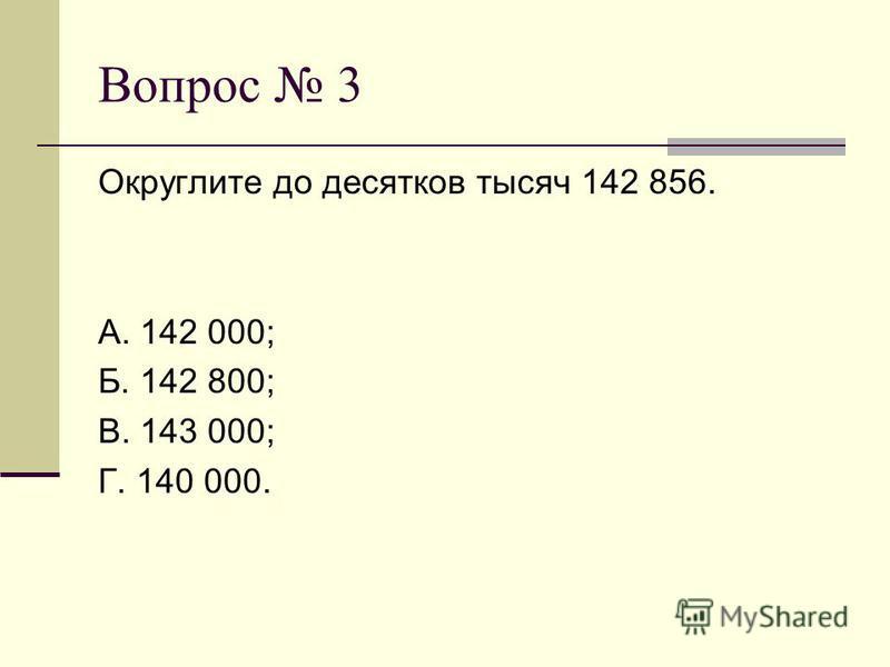 Вопрос 3 Округлите до десятков тысяч 142 856. А. 142 000; Б. 142 800; В. 143 000; Г. 140 000.