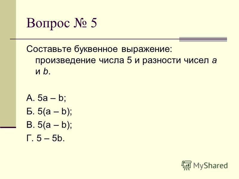 Вопрос 5 Составьте буквенное выражение: произведение числа 5 и разности чисел а и b. А. 5 а – b; Б. 5(a – b); В. 5(a – b); Г. 5 – 5b.