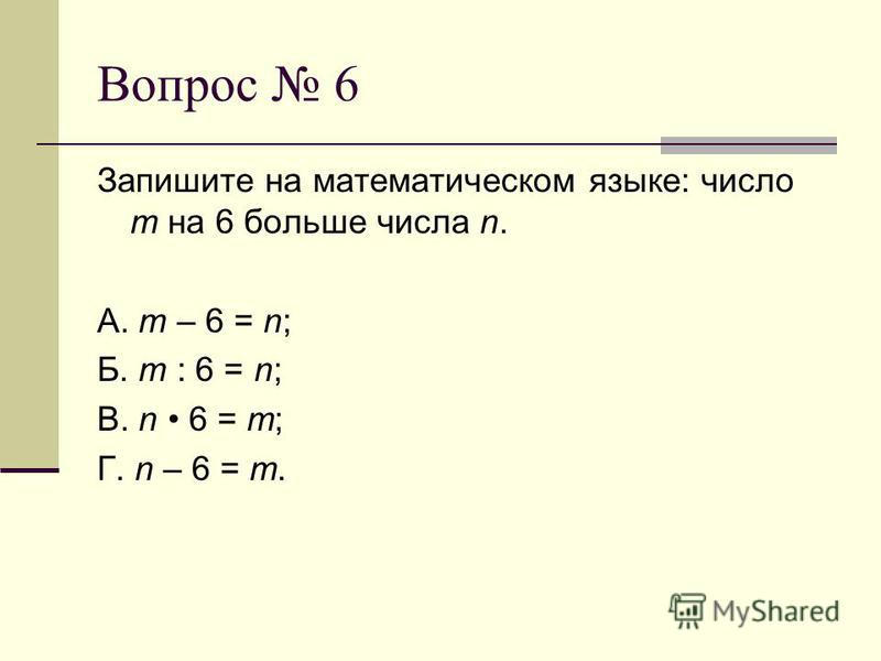 Вопрос 6 Запишите на математическом языке: число m на 6 больше числа n. А. m – 6 = n; Б. m : 6 = n; В. n 6 = m; Г. n – 6 = m.
