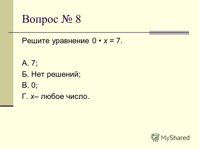 Вопрос 8 Решите уравнение 0 х = 7. А. 7; Б. Нет решений; В. 0; Г. х– любое число.