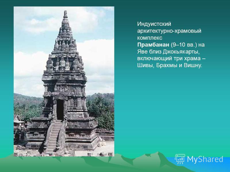 Индуистский архитектурно-храмовый комплекс Прамбанан (9–10 вв.) на Яве близ Джокьякарты, включающий три храма – Шивы, Брахмы и Вишну.