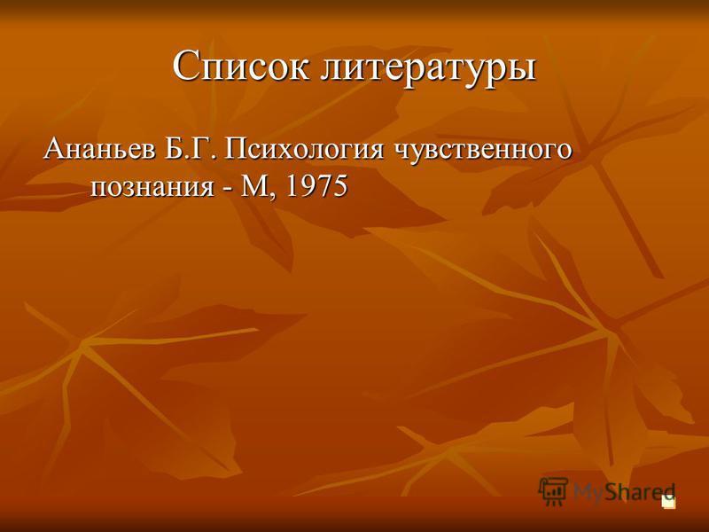Список литературы Ананьев Б.Г. Психология чувственного познания - М, 1975