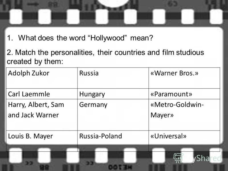 Adolph Zukor Russia«Warner Bros.» Carl LaemmleHungary«Paramount» Harry, Albert, Sam and Jack Warner Germany «Metro-Goldwin- Mayer» Louis B. MayerRussia-Poland«Universal» 1.What does the word Hollywood mean? 2. Match the personalities, their countries