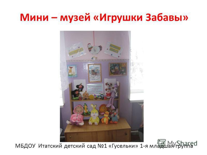 Мини – музей «Игрушки Забавы» МБДОУ Итатский детский сад 1 «Гусельки» 1-я младшая группа