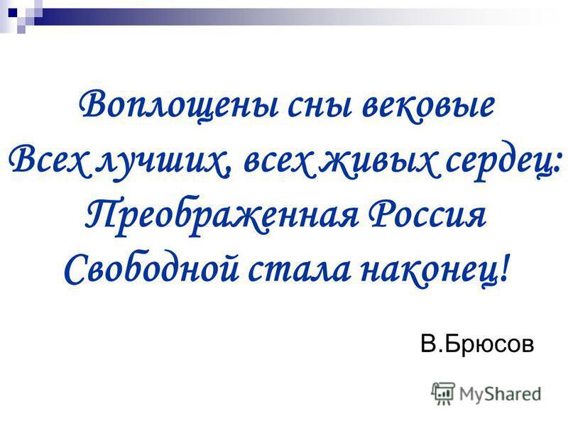 Воплощены сны вековые Всех лучших, всех живых сердец: Преображенная Россия Свободной стала наконец! В.Брюсов
