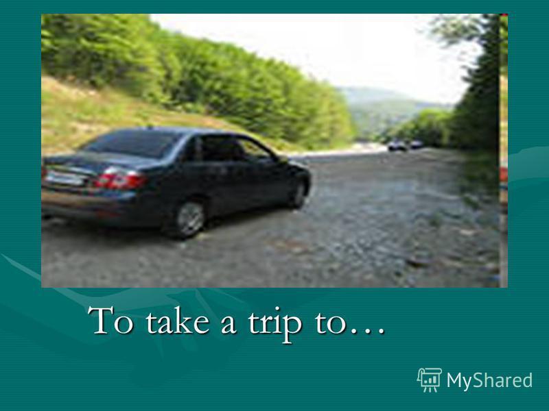 To take a trip to…