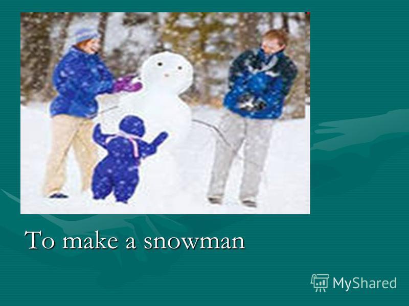 To make a snowman