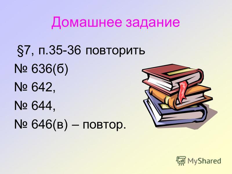 Домашнее задание §7, п.35-36 повторить 636(б) 642, 644, 646(в) – повтор.