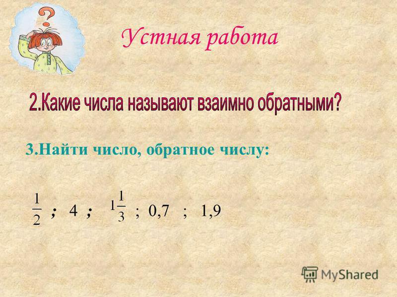 3. Найти число, обратное числу: ; 4 ; ; 0,7 ; 1,9 Устная работа
