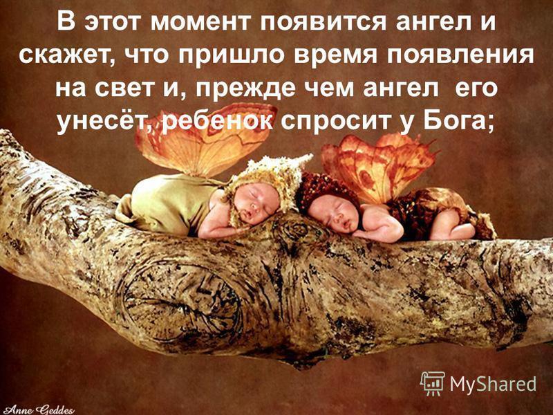 В этот момент появится ангел и скажет, что пришло время появления на свет и, прежде чем ангел его унесёт, ребенок спросит у Бога;