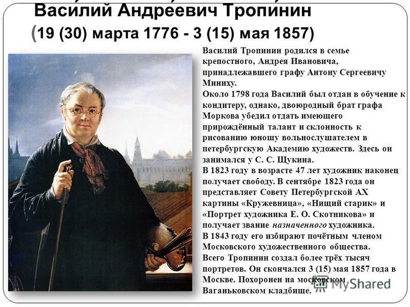 Васи́лий Андре́евич Тропи́нин ( 19 (30) марта 1776 - 3 (15) мая 1857) Василий Тропинин родился в семье крепостного, Андрея Ивановича, принадлежавшего графу Антону Сергеевичу Миниху. Около 1798 года Василий был отдан в обучение к кондитеру, однако, дв