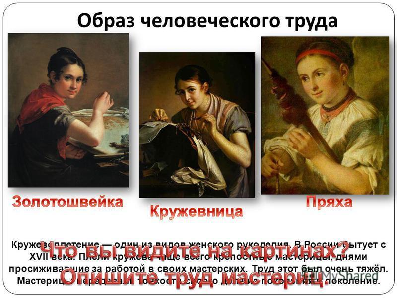 Образ человеческого труда Кружевоплетение один из видов женского рукоделия. В России бытует с XVII века. Плели кружева чаще всего крепостные мастерицы, днями просиживавшие за работой в своих мастерских. Труд этот был очень тяжёл. Мастерицы передавали