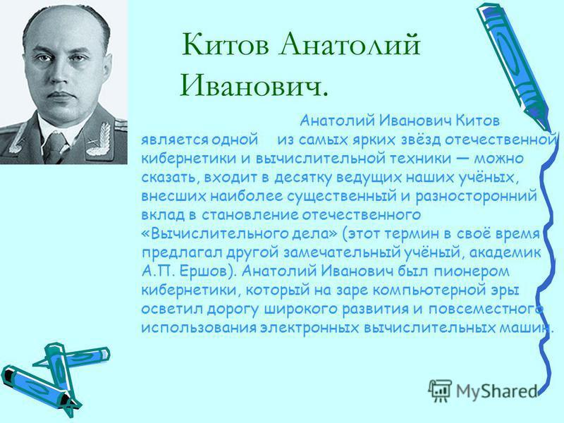 Китов Анатолий Иванович. Анатолий Иванович Китов является одной из самых ярких звёзд отечественной кибернетики и вычислительной техники можно сказать, входит в десятку ведущих наших учёных, внесших наиболее существенный и разносторонний вклад в стано