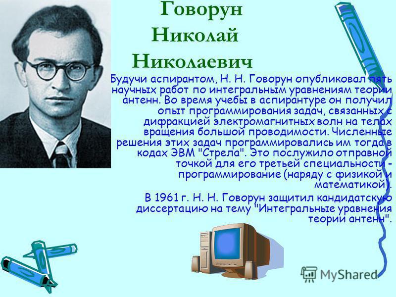 Говорун Николай Николаевич Будучи аспирантом, Н. Н. Говорун опубликовал пять научных работ по интегральным уравнениям теории антенн. Во время учебы в аспирантуре он получил опыт программирования задач, связанных с дифракцией электромагнитных волн на