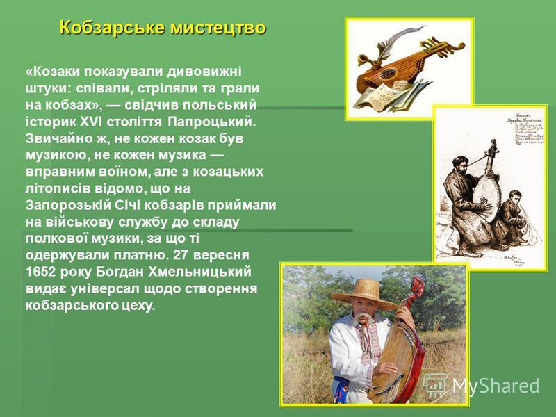 Кобзарське мистецтво «Козаки показували дивовижні штуки: співали, стріляли та грали на кобзах», свідчив польський історик XVI століття Папроцький. Звичайно ж, не кожен козак був музикою, не кожен музика вправним воїном, але з козацьких літописів відо