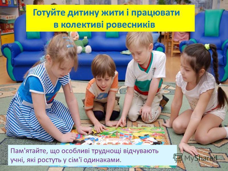 Готуйте дитину жити і працювати в колективі ровесників Пам'ятайте, що особливі труднощі відчувають учні, які ростуть у сім'ї одинаками.