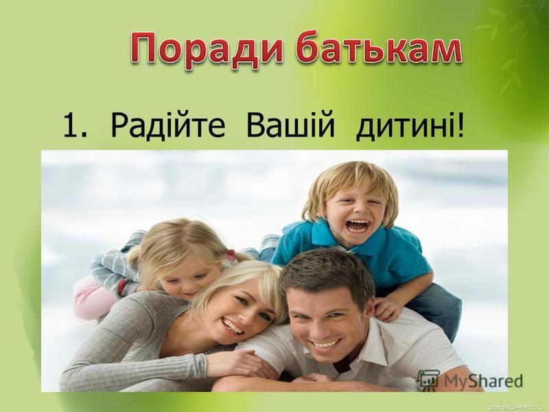 1. Радійте Вашій дитині!