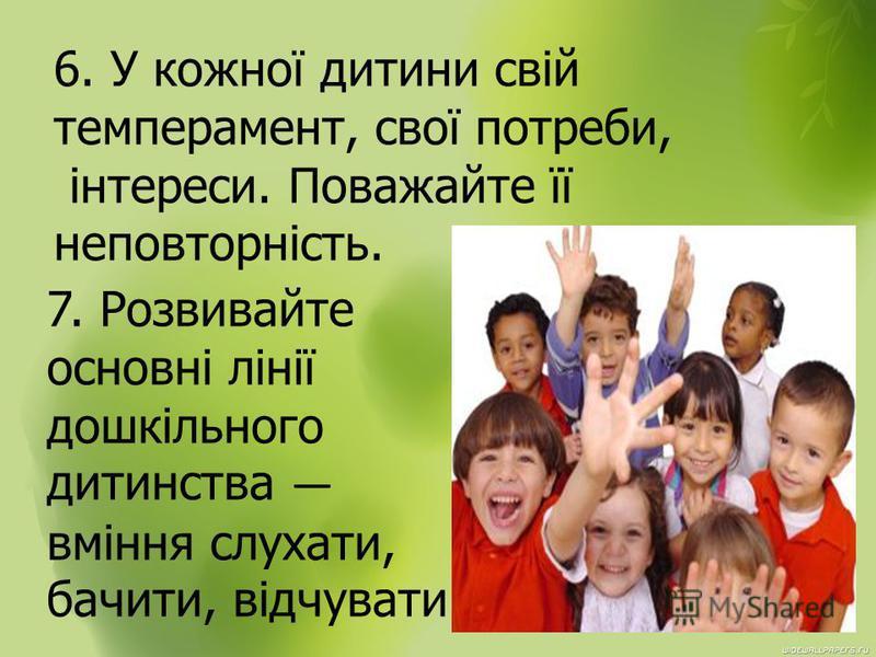 6. У кожної дитини свій темперамент, свої потреби, інтереси. Поважайте її неповторність. 7. Розвивайте основні лінії дошкільного дитинства вміння слухати, бачити, відчувати.