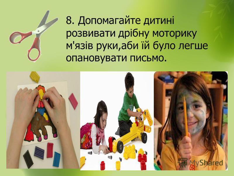 8. Допомагайте дитині розвивати дрібну моторику м'язів руки,аби їй було легше опановувати письмо.