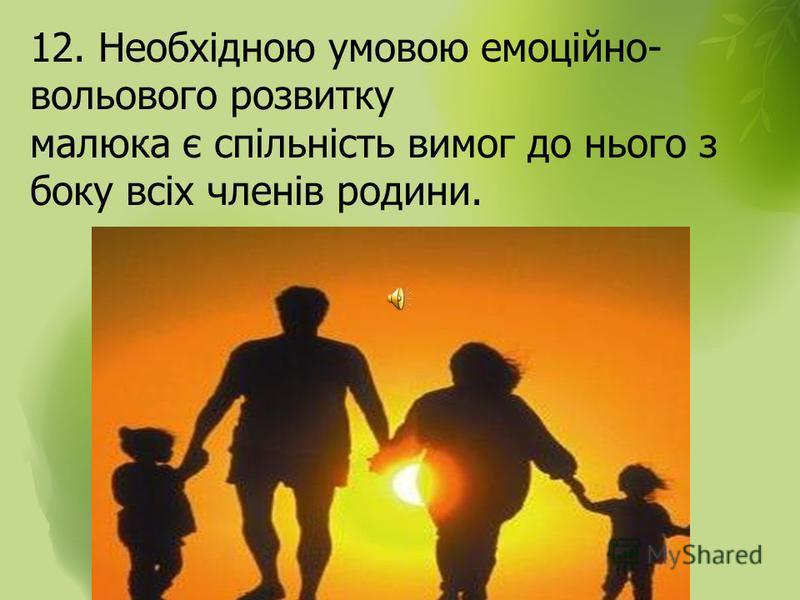 12. Необхідною умовою емоційно- вольового розвитку малюка є спільність вимог до нього з боку всіх членів родини.