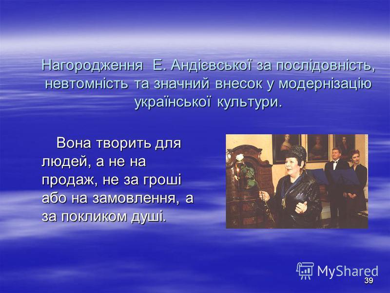 38 Емма Андієвська – яскравий птах високого польоту, людина-оркестр, людина-тайфун, наділена нерозшифрованою нами геніальністю. Емма Андієвська – яскравий птах високого польоту, людина-оркестр, людина-тайфун, наділена нерозшифрованою нами геніальніст