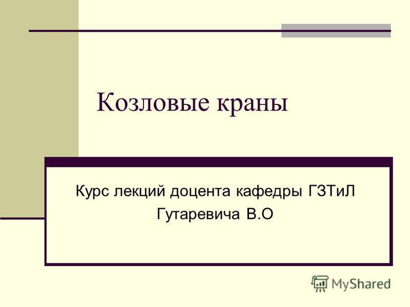 Козловые краны Курс лекций доцента кафедры ГЗТиЛ Гутаревича В.О