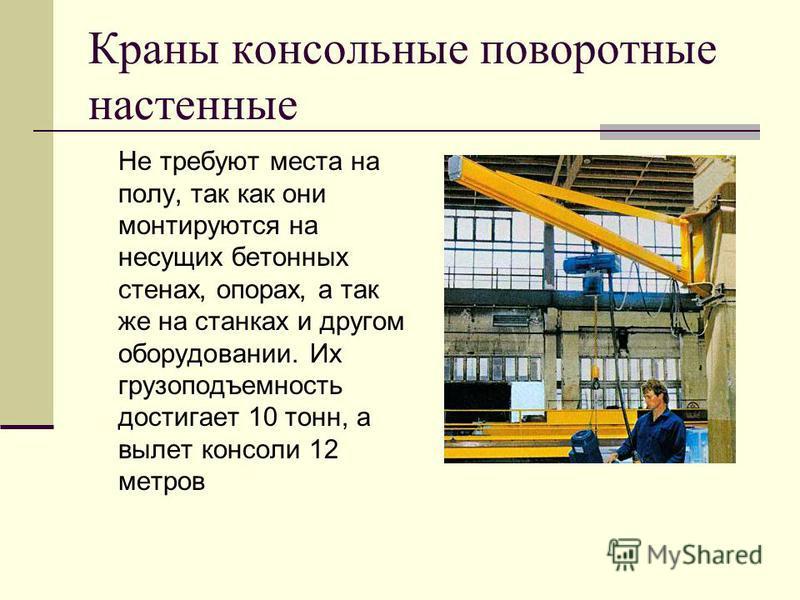 Краны консольные поворотные настенные Не требуют места на полу, так как они монтируются на несущих бетонных стенах, опорах, а так же на станках и другом оборудовании. Их грузоподъемность достигает 10 тонн, а вылет консоли 12 метров