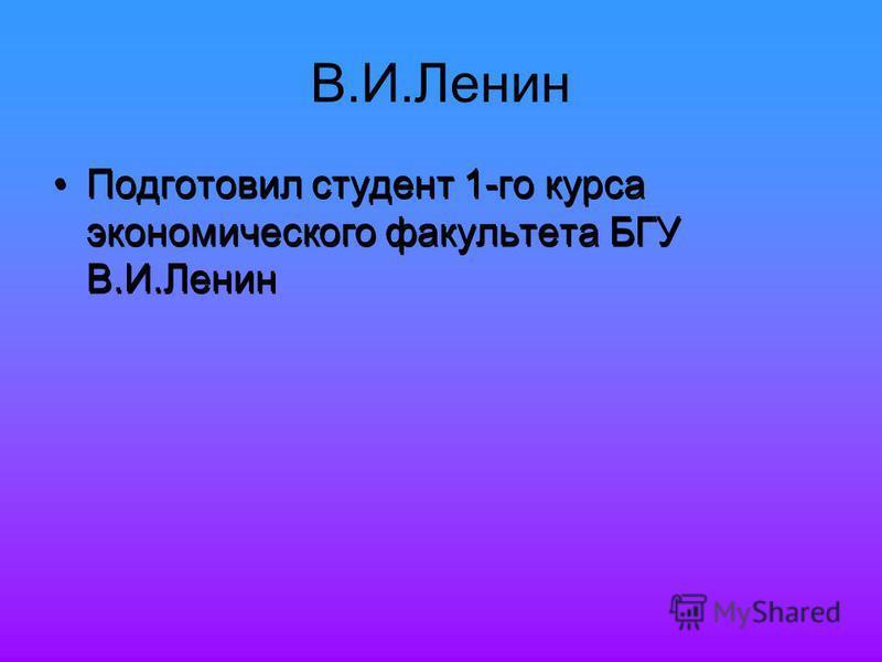 В.И.Ленин Подготовил студент 1-го курса экономического факультета БГУ В.И.Ленин