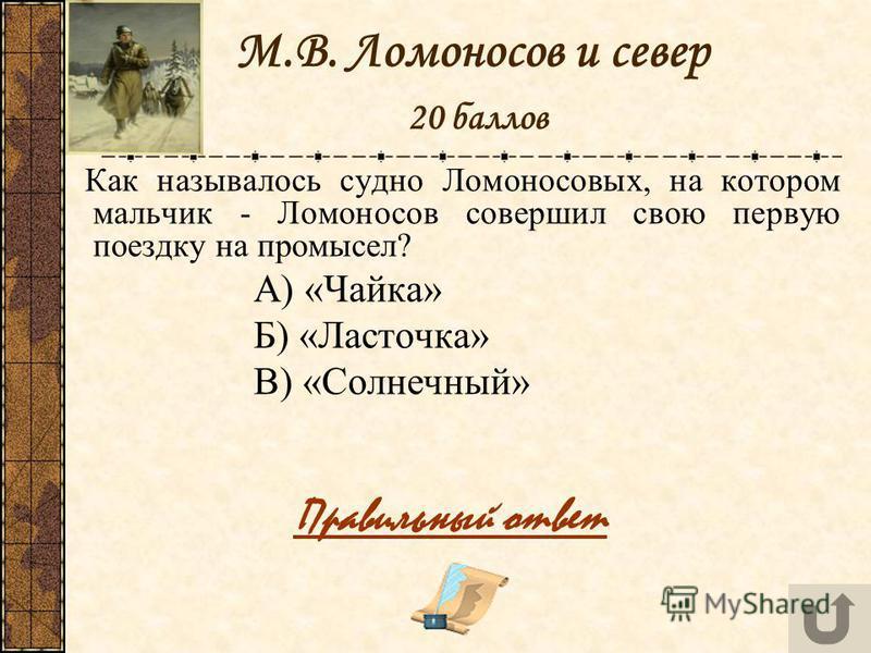 М.В. Ломоносов и север 20 баллов Как называлось судно Ломоносовых, на котором мальчик - Ломоносов совершил свою первую поездку на промысел? А) «Чайка» Б) «Ласточка» В) «Солнечный» Правильный ответ