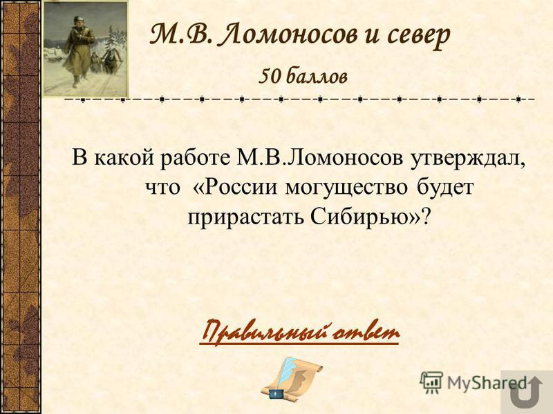 М.В. Ломоносов и север 50 баллов В какой работе М.В.Ломоносов утверждал, что «России могущество будет прирастать Сибирью»? Правильный ответ