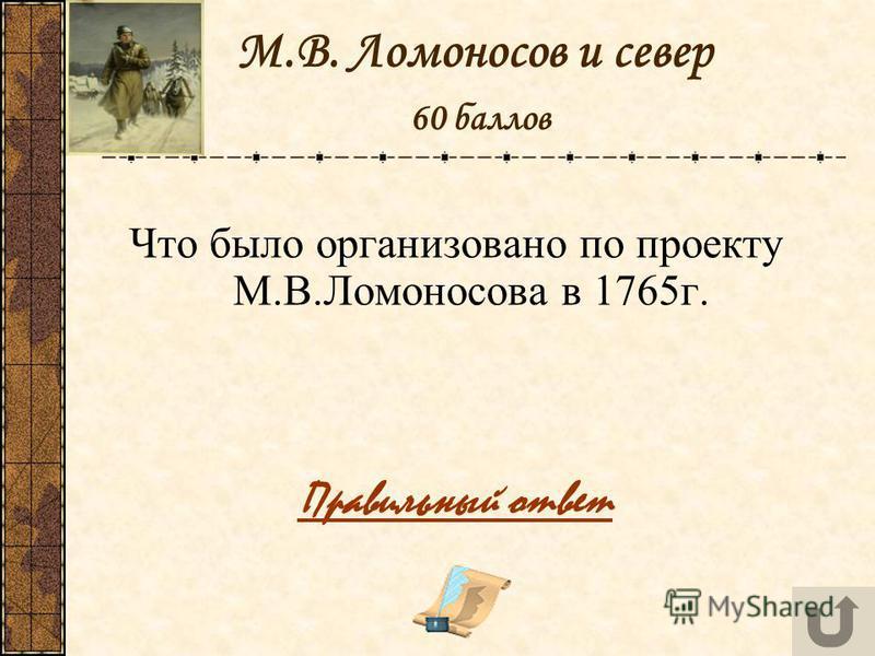 М.В. Ломоносов и север 60 баллов Что было организовано по проекту М.В.Ломоносова в 1765 г. Правильный ответ