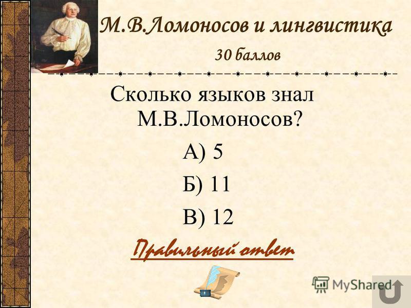 М.В.Ломоносов и лингвистика 30 баллов Сколько языков знал М.В.Ломоносов? А) 5 Б) 11 В) 12 Правильный ответ