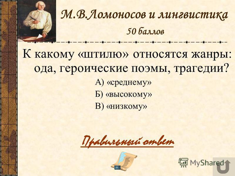 М.В.Ломоносов и лингвистика 50 баллов К какому «штилю» относятся жанры: ода, героические поэмы, трагедии? А) «среднему» Б) «высокому» В) «низкому» Правильный ответ