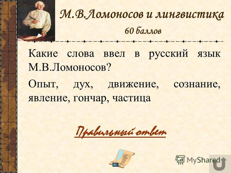 М.В.Ломоносов и лингвистика 60 баллов Какие слова ввел в русский язык М.В.Ломоносов? Опыт, дух, движение, сознание, явление, гончар, частица Правильный ответ
