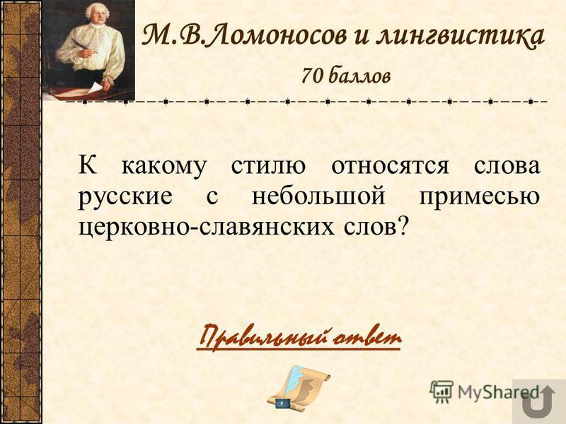 М.В.Ломоносов и лингвистика 70 баллов К какому стилю относятся слова русские с небольшой примесью церковно-славянских слов? Правильный ответ