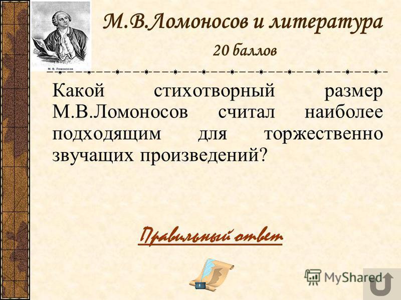 М.В.Ломоносов и литература 20 баллов Какой стихотворный размер М.В.Ломоносов считал наиболее подходящим для торжественно звучащих произведений? Правильный ответ