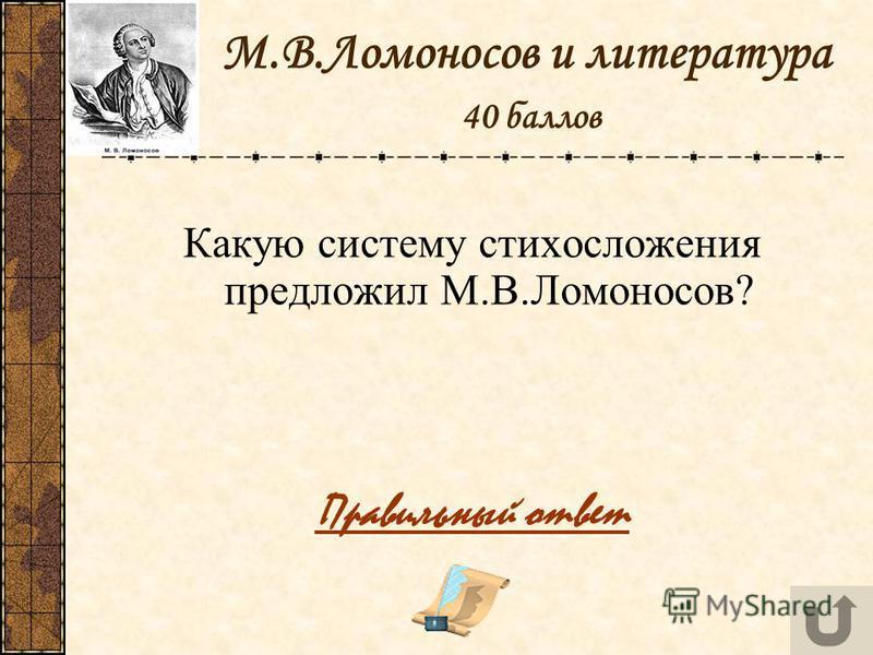 М.В.Ломоносов и литература 40 баллов Какую систему стихосложения предложил М.В.Ломоносов? Правильный ответ