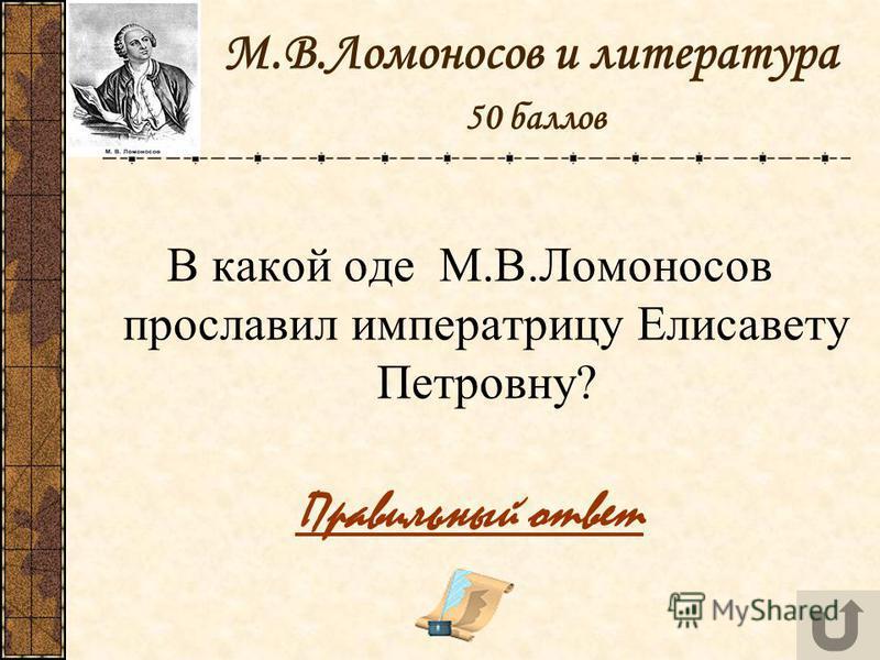 М.В.Ломоносов и литература 50 баллов В какой оде М.В.Ломоносов прославил императрицу Елисавету Петровну? Правильный ответ