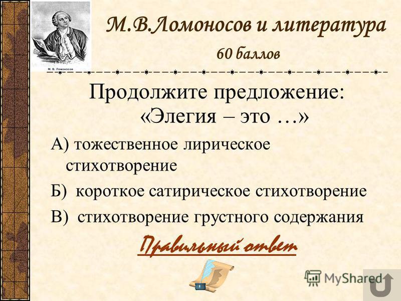 М.В.Ломоносов и литература 60 баллов Продолжите предложение: «Элегия – это …» А) тожественное лирическое стихотворение Б) короткое сатирическое стихотворение В) стихотворение грустного содержания Правильный ответ