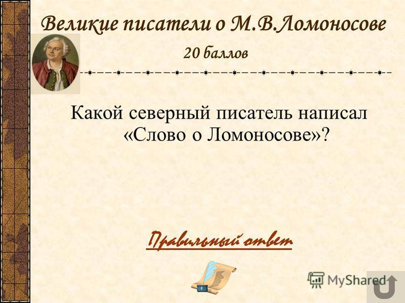 Великие писатели о М.В.Ломоносове 20 баллов Какой северный писатель написал «Слово о Ломоносове»? Правильный ответ