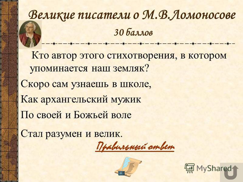 Великие писатели о М.В.Ломоносове 30 баллов Кто автор этого стихотворения, в котором упоминается наш земляк? Скоро сам узнаешь в школе, Как архангельский мужик По своей и Божьей воле Стал разумен и велик. Правильный ответ