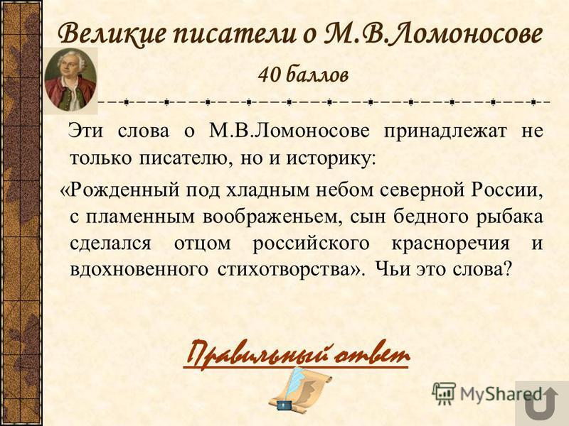 Великие писатели о М.В.Ломоносове 40 баллов Эти слова о М.В.Ломоносове принадлежат не только писателю, но и историку: «Рожденный под хладным небом северной России, с пламенным воображеньем, сын бедного рыбака сделался отцом российского красноречия и