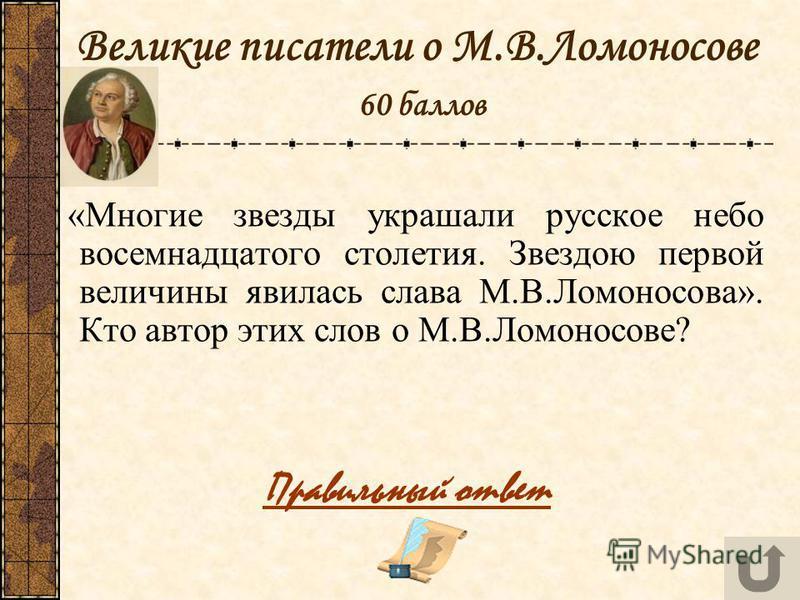 Великие писатели о М.В.Ломоносове 60 баллов «Многие звезды украшали русское небо восемнадцатого столетия. Звездою первой величины явилась слава М.В.Ломоносова». Кто автор этих слов о М.В.Ломоносове? Правильный ответ